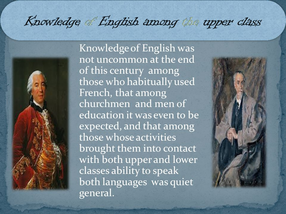 Knowledge of English was not uncommon at the end of this century among those who habitually used French, that among churchmen and men of education it was even to be expected, and that among those whose activities brought them into contact with both upper and lower classes ability to speak both languages was quiet general.