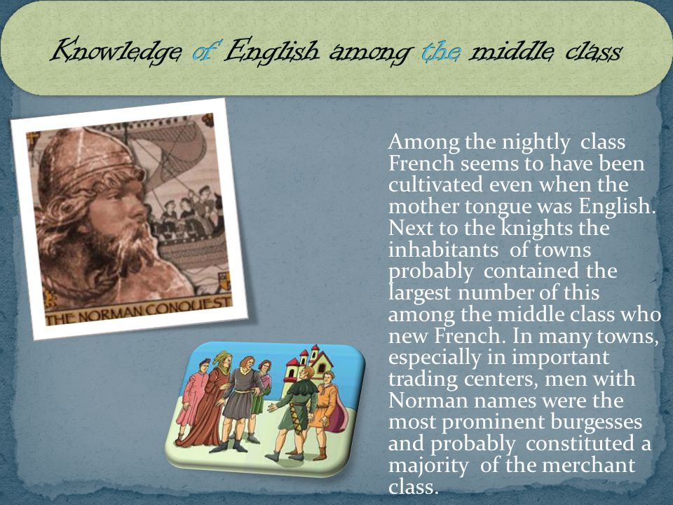 Among the nightly class French seems to have been cultivated even when the mother tongue was English. Next to the knights the inhabitants of towns pro