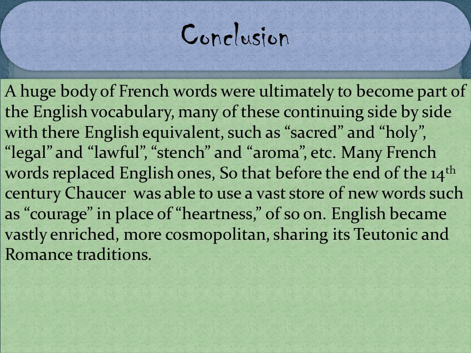 A huge body of French words were ultimately to become part of the English vocabulary, many of these continuing side by side with there English equival