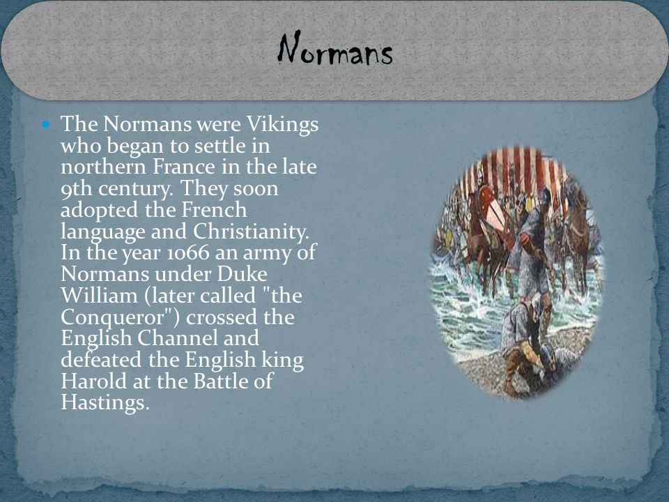 The Normans were Vikings who began to settle in northern France in the late 9th century.