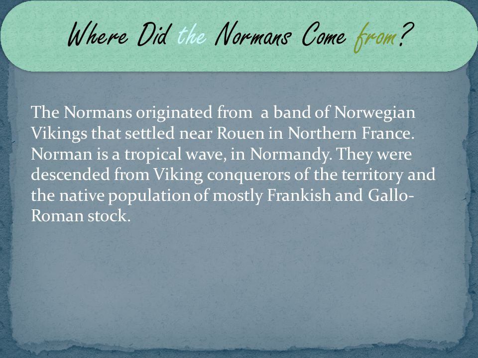 The Normans originated from a band of Norwegian Vikings that settled near Rouen in Northern France.