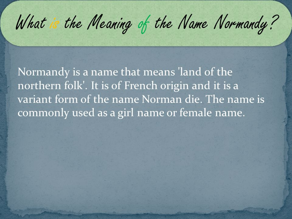 Normandy is a name that means 'land of the northern folk'. It is of French origin and it is a variant form of the name Norman die. The name is commonl
