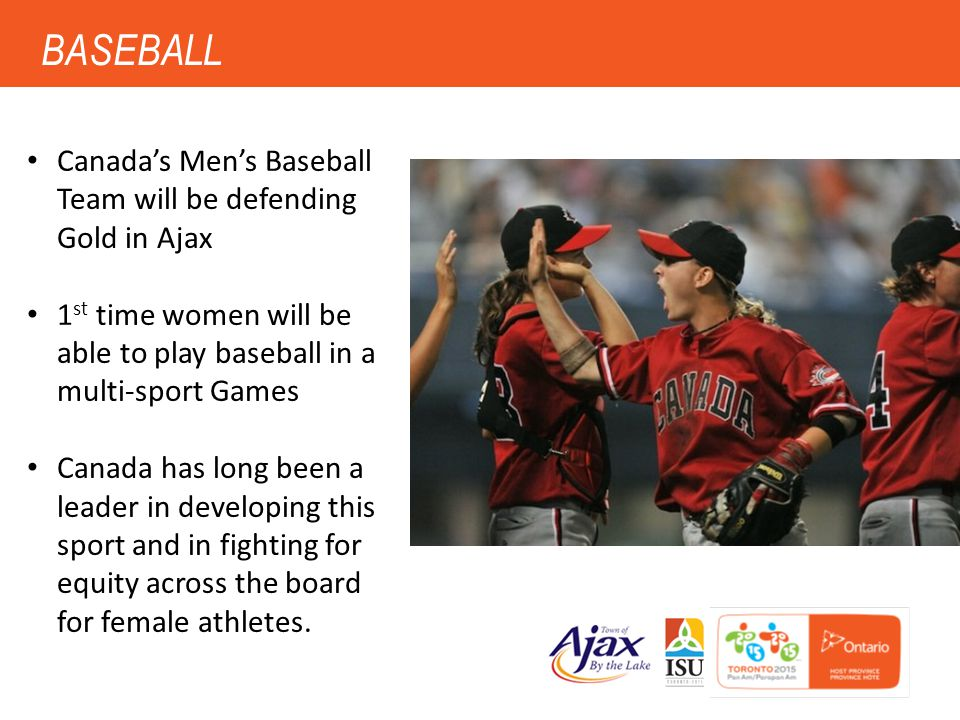 5 BASEBALL Canada's Men's Baseball Team will be defending Gold in Ajax 1 st time women will be able to play baseball in a multi-sport Games Canada has