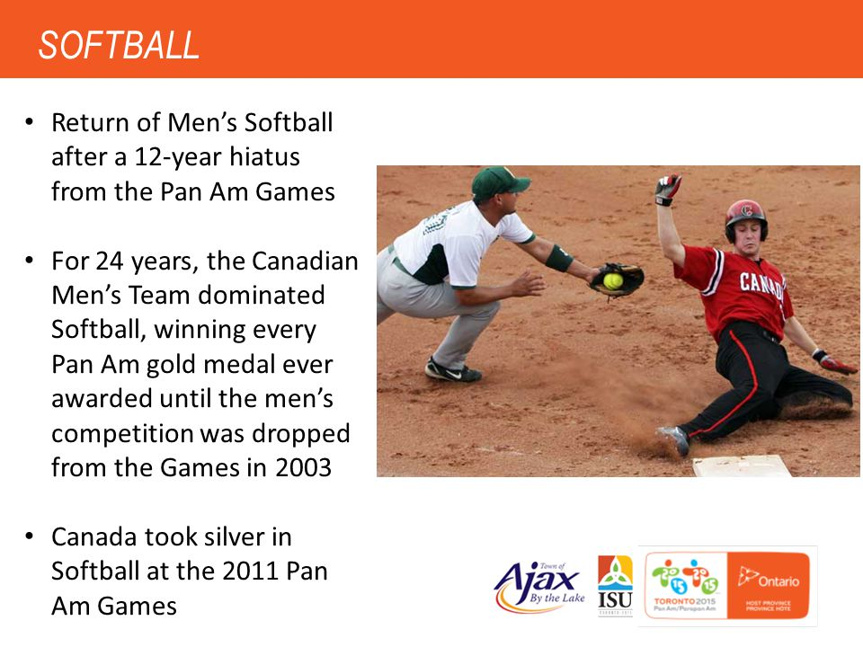 6 SOFTBALL Return of Men's Softball after a 12-year hiatus from the Pan Am Games For 24 years, the Canadian Men's Team dominated Softball, winning eve