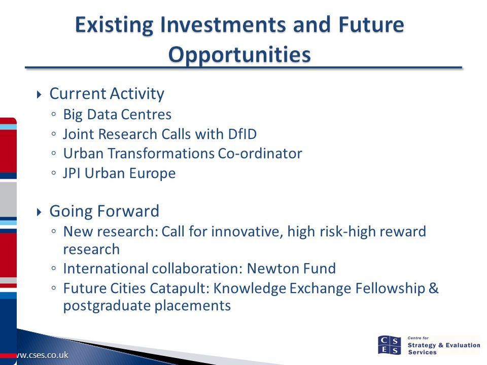 www.cses.co.uk  Current Activity ◦ Big Data Centres ◦ Joint Research Calls with DfID ◦ Urban Transformations Co-ordinator ◦ JPI Urban Europe  Going Forward ◦ New research: Call for innovative, high risk-high reward research ◦ International collaboration: Newton Fund ◦ Future Cities Catapult: Knowledge Exchange Fellowship & postgraduate placements