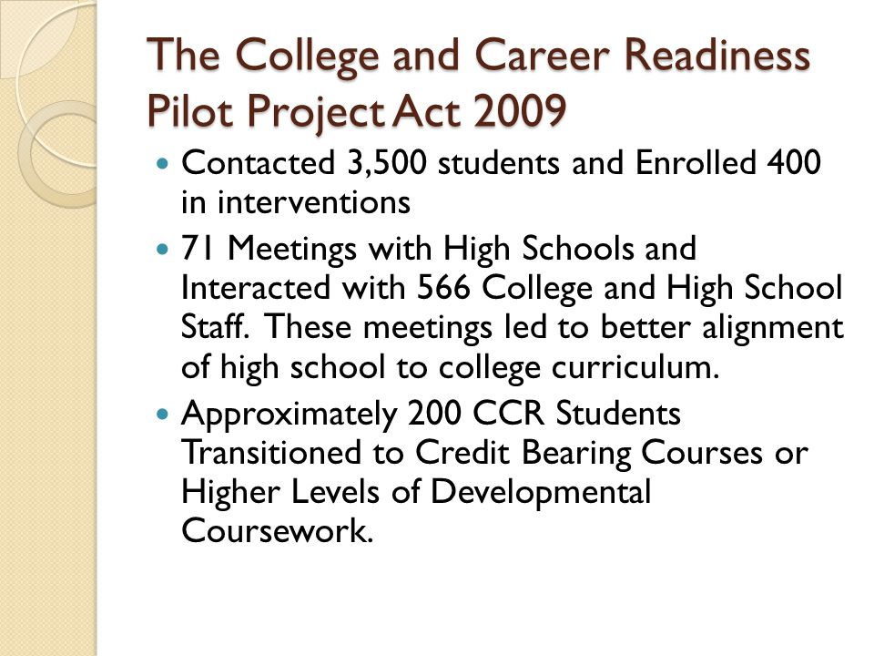 The College and Career Readiness Pilot Project Act: The Elements Develop a system to diagnose college readiness Reduce the need for remediation Align high school and college curriculum Enrich the senior year Establish an evaluation process to measure effectiveness of the intervention strategies