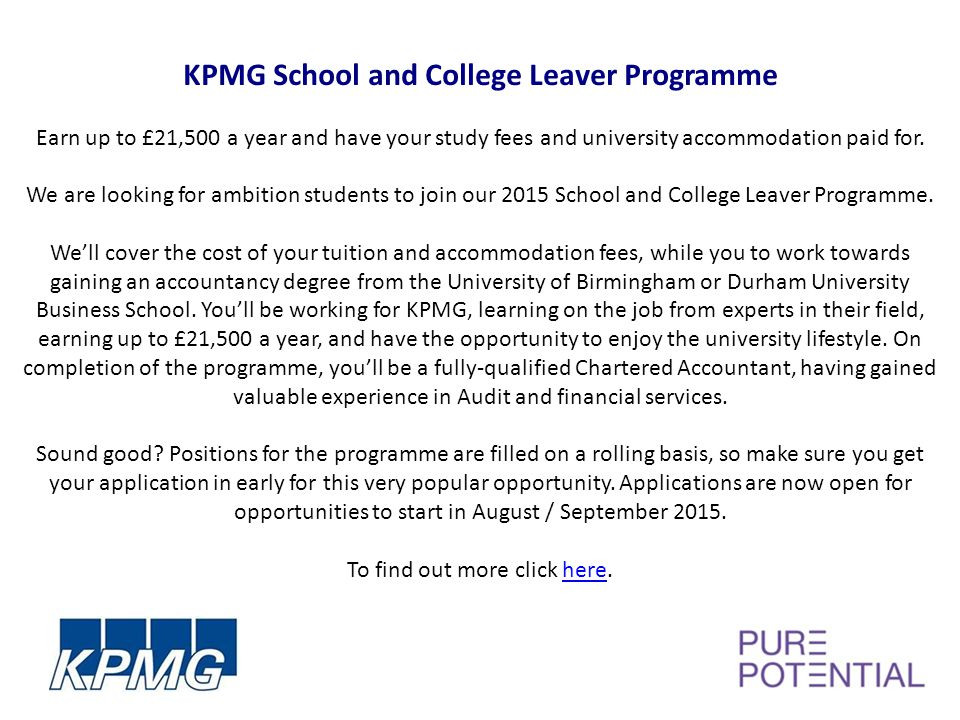 KPMG School and College Leaver Programme Earn up to £21,500 a year and have your study fees and university accommodation paid for.
