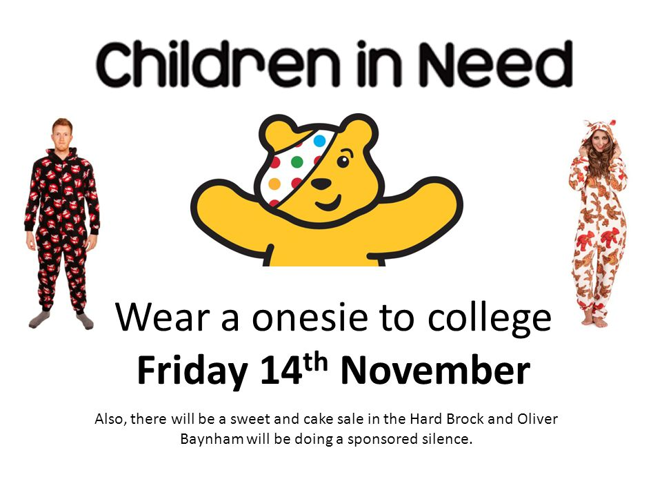 Wear a onesie to college Friday 14 th November Also, there will be a sweet and cake sale in the Hard Brock and Oliver Baynham will be doing a sponsored silence.