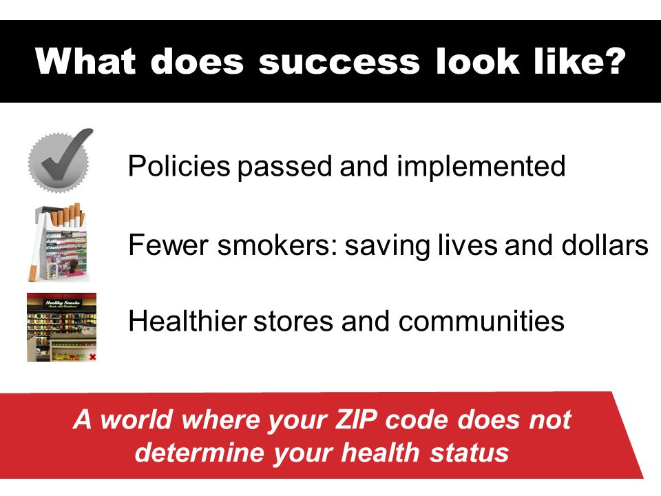 Fewer smokers: saving lives and dollars Healthier stores and communities Policies passed and implemented What does success look like? A world where yo