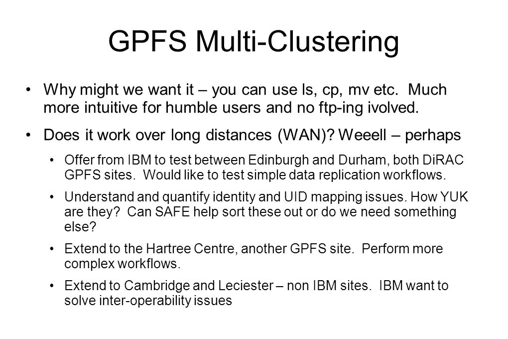 GPFS Multi-Clustering Why might we want it – you can use ls, cp, mv etc. Much more intuitive for humble users and no ftp-ing ivolved. Does it work ove