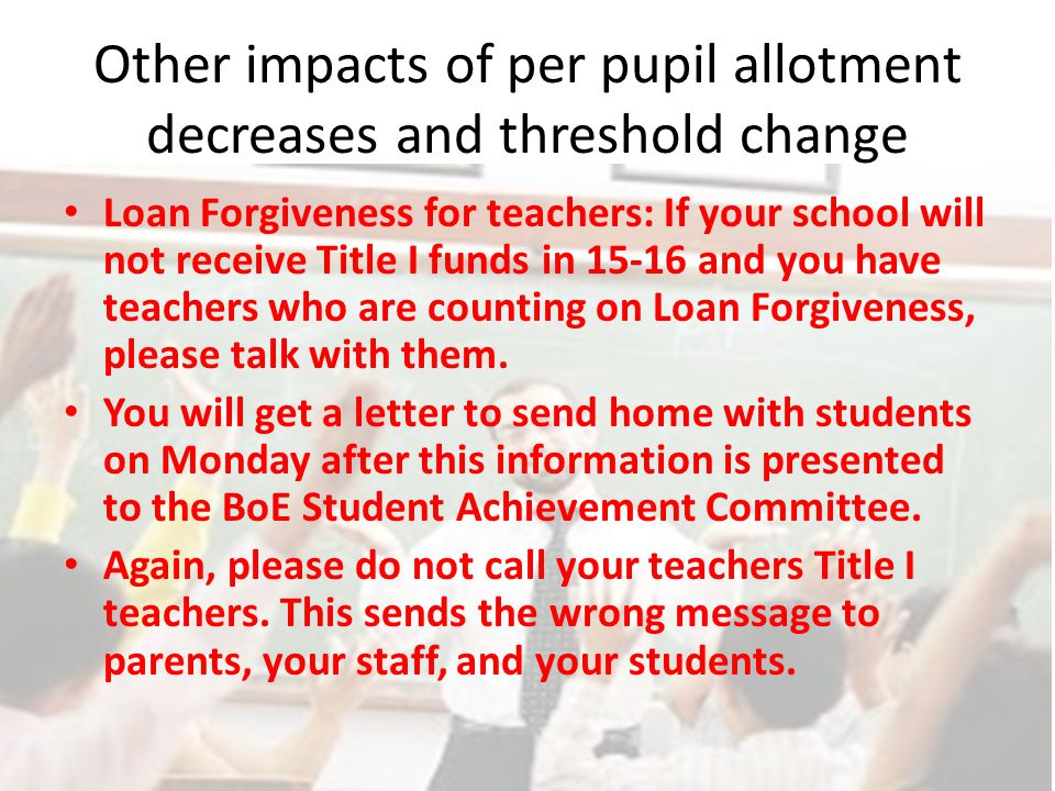 Other impacts of per pupil allotment decreases and threshold change Loan Forgiveness for teachers: If your school will not receive Title I funds in 15-16 and you have teachers who are counting on Loan Forgiveness, please talk with them.