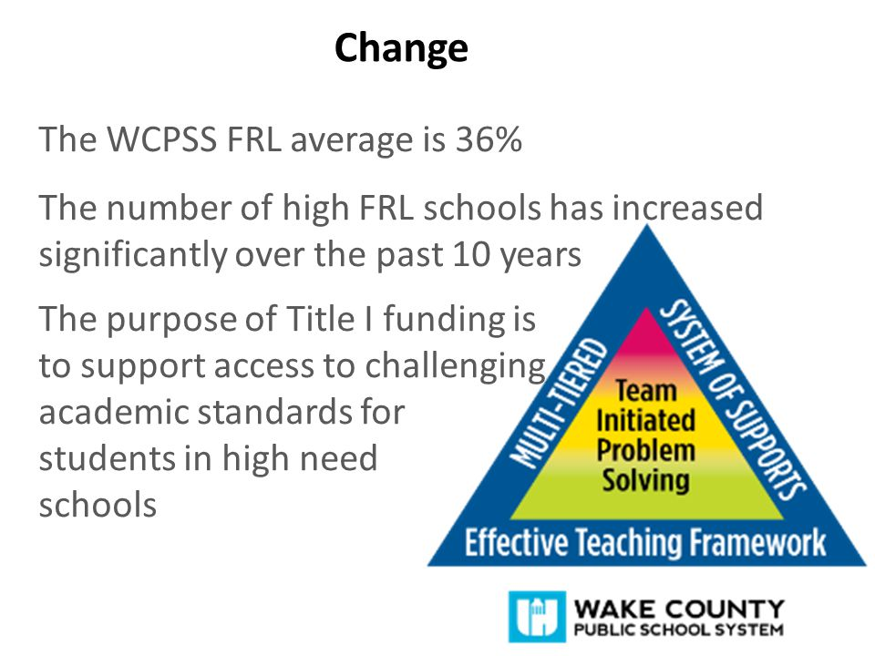 Change The WCPSS FRL average is 36% The number of high FRL schools has increased significantly over the past 10 years The purpose of Title I funding is to support access to challenging academic standards for students in high need schools