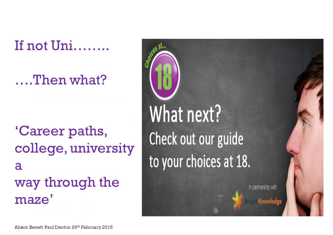 If not ……. then what? Alison Bennett/Paul Denton Parental Information evening 26 th February 2015 If not Uni…….. ….Then what? 'Career paths, college,