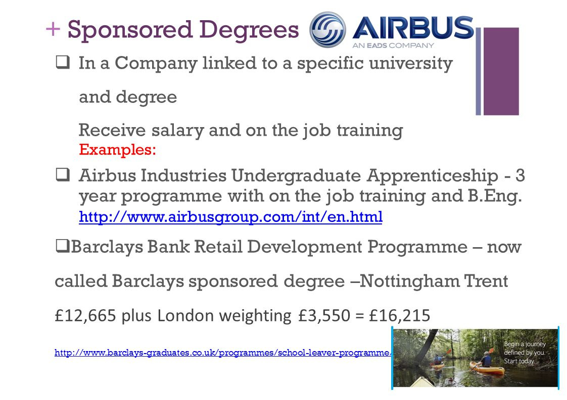 + Sponsored Degrees  In a Company linked to a specific university and degree Receive salary and on the job training Examples:  Airbus Industries Undergraduate Apprenticeship - 3 year programme with on the job training and B.Eng.