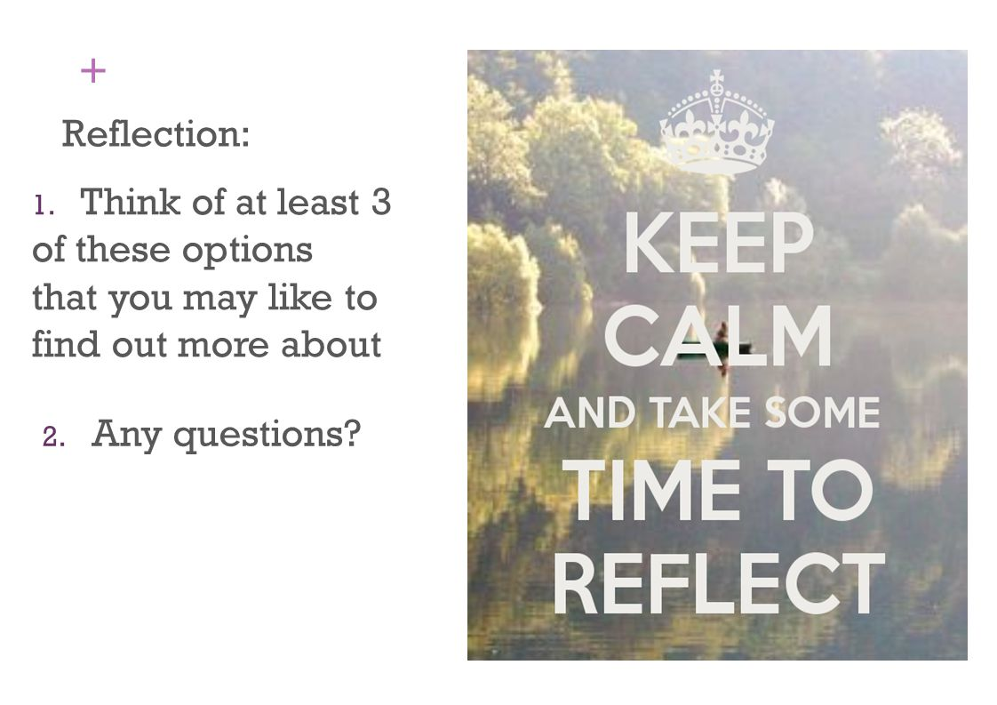 + Reflection: 1. Think of at least 3 of these options that you may like to find out more about 2. Any questions?