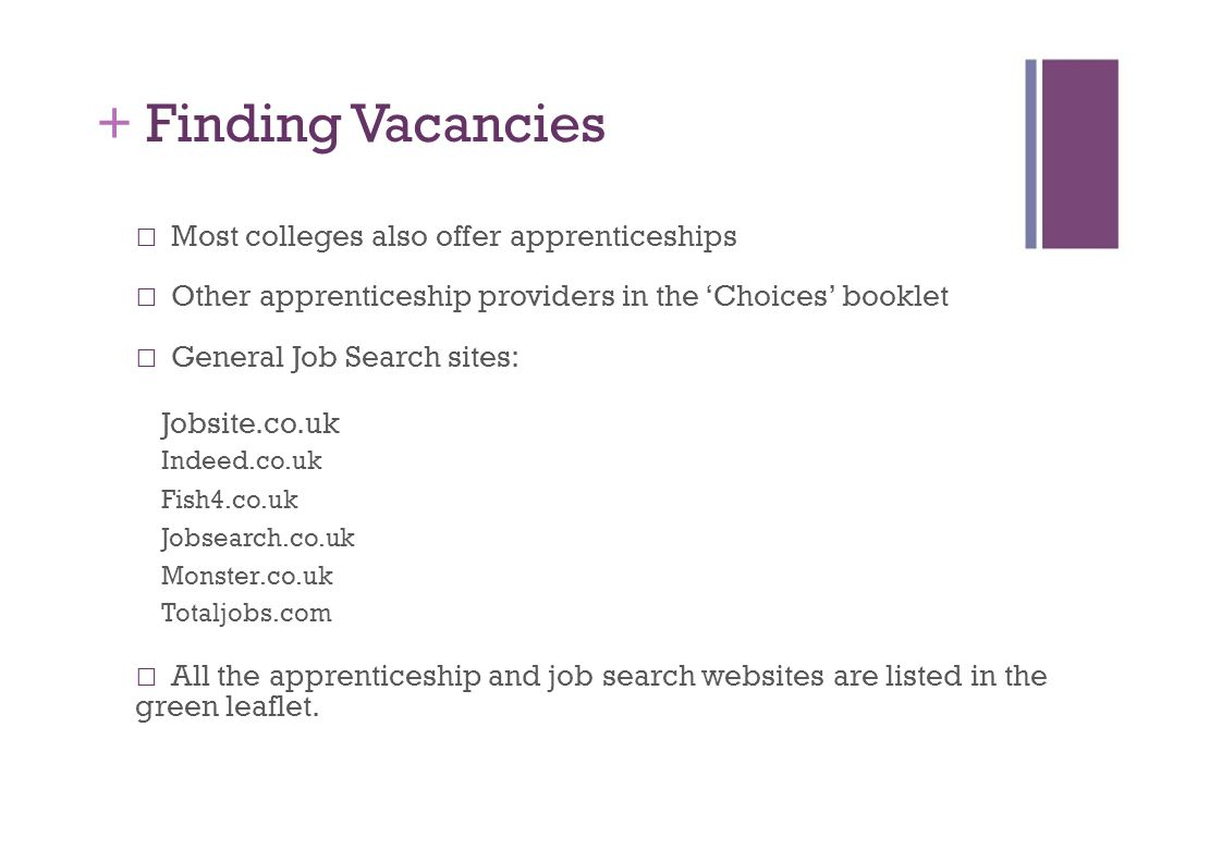 + Finding Vacancies Most colleges also offer apprenticeships Other apprenticeship providers in the 'Choices' booklet General Job Search sites: Jobsite.co.uk Indeed.co.uk Fish4.co.uk Jobsearch.co.uk Monster.co.uk Totaljobs.com All the apprenticeship and job search websites are listed in the green leaflet.