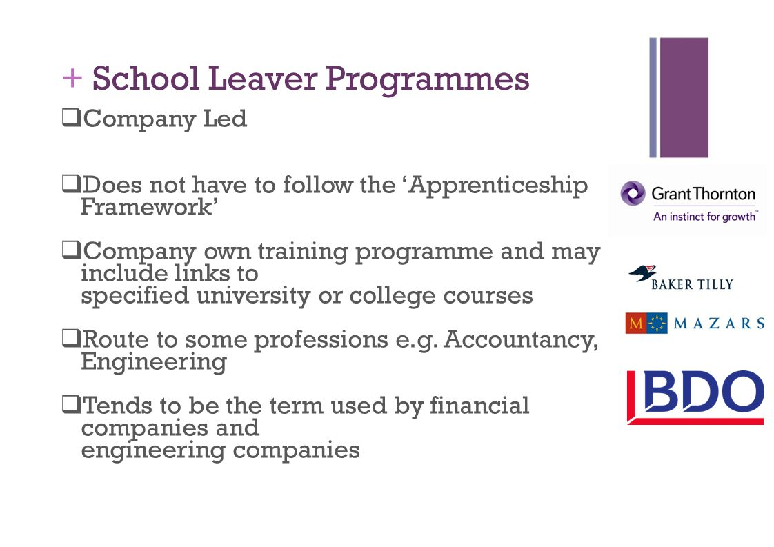 + School Leaver Programmes  Company Led  Does not have to follow the 'Apprenticeship Framework'  Company own training programme and may include links to specified university or college courses  Route to some professions e.g.