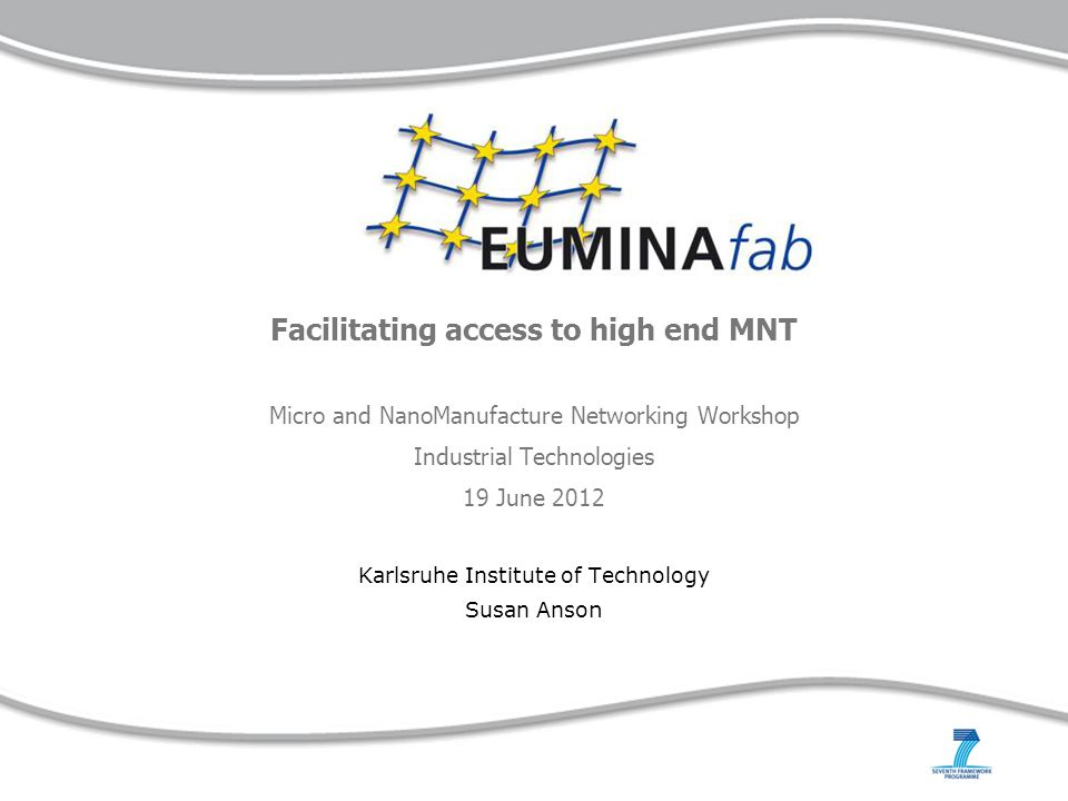 Facilitating access to high end MNT Micro and NanoManufacture Networking Workshop Industrial Technologies 19 June 2012 Karlsruhe Institute of Technolo
