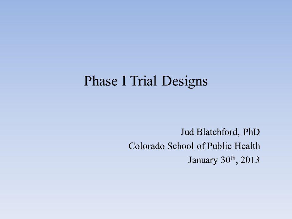 Phase I Trial Designs Jud Blatchford, PhD Colorado School of Public Health January 30 th, 2013