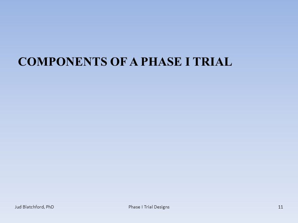 COMPONENTS OF A PHASE I TRIAL Jud Blatchford, PhDPhase I Trial Designs11