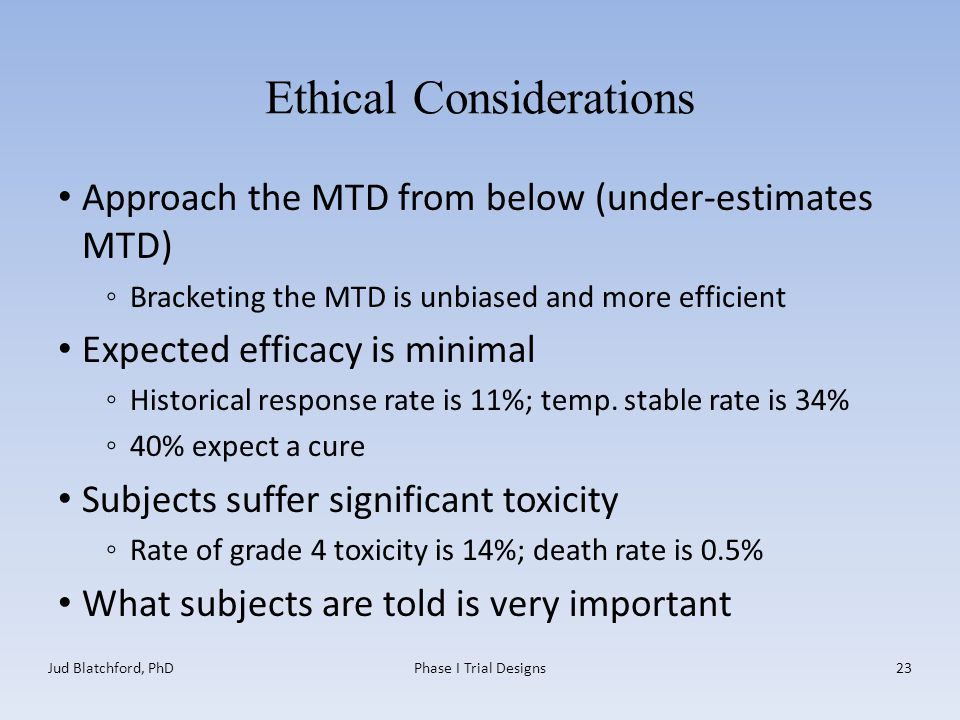 Ethical Considerations Approach the MTD from below (under-estimates MTD) ◦Bracketing the MTD is unbiased and more efficient Expected efficacy is minimal ◦Historical response rate is 11%; temp.
