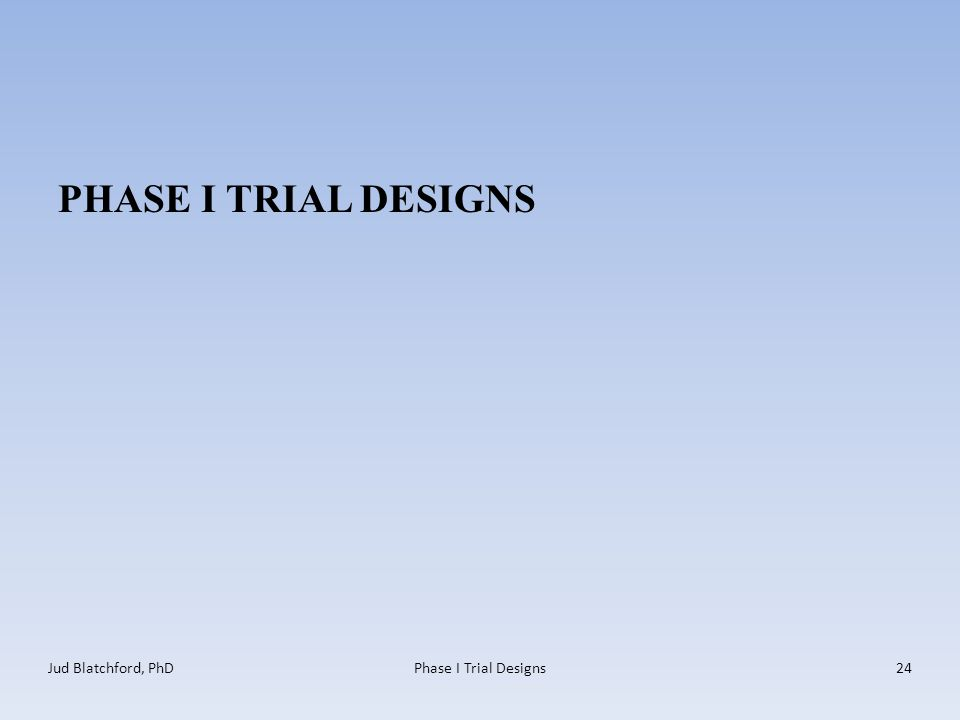 PHASE I TRIAL DESIGNS Jud Blatchford, PhDPhase I Trial Designs24