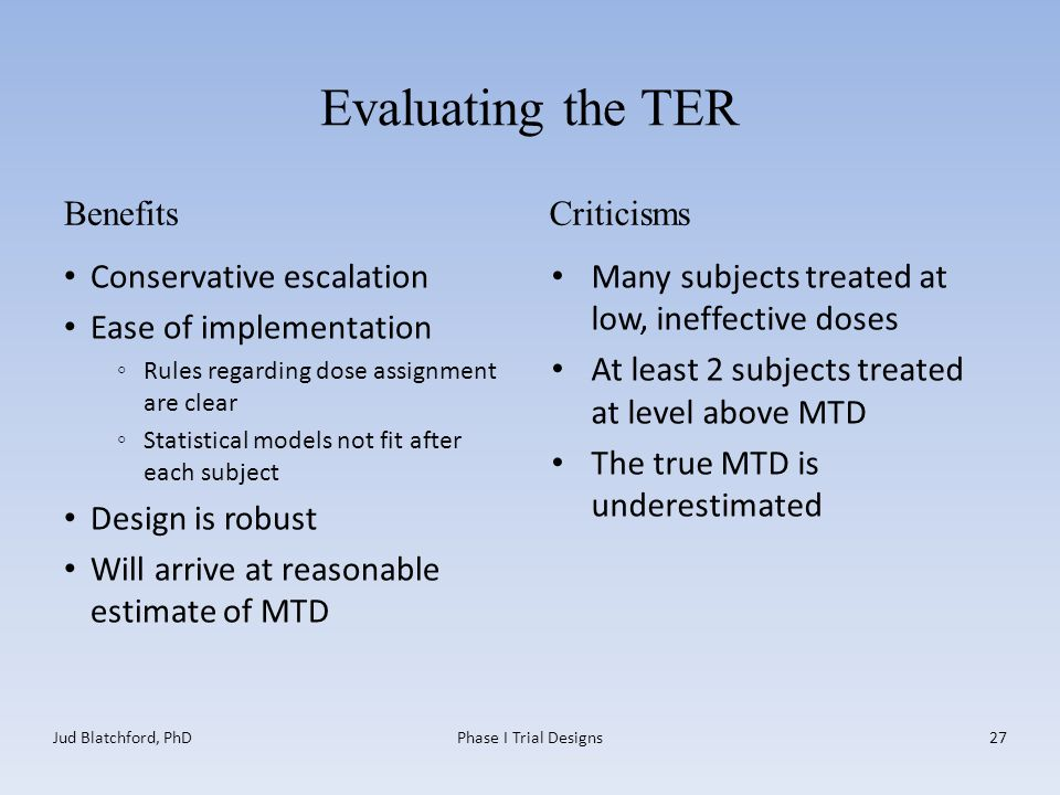 Evaluating the TER Benefits Conservative escalation Ease of implementation ◦Rules regarding dose assignment are clear ◦Statistical models not fit after each subject Design is robust Will arrive at reasonable estimate of MTD Criticisms Many subjects treated at low, ineffective doses At least 2 subjects treated at level above MTD The true MTD is underestimated Jud Blatchford, PhDPhase I Trial Designs27