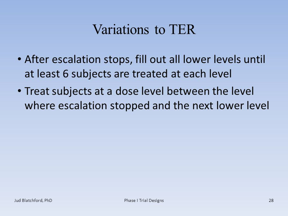 Variations to TER After escalation stops, fill out all lower levels until at least 6 subjects are treated at each level Treat subjects at a dose level between the level where escalation stopped and the next lower level Jud Blatchford, PhDPhase I Trial Designs28