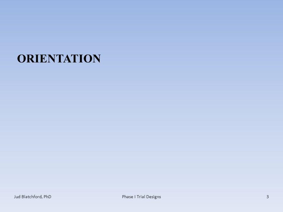ORIENTATION Jud Blatchford, PhDPhase I Trial Designs3