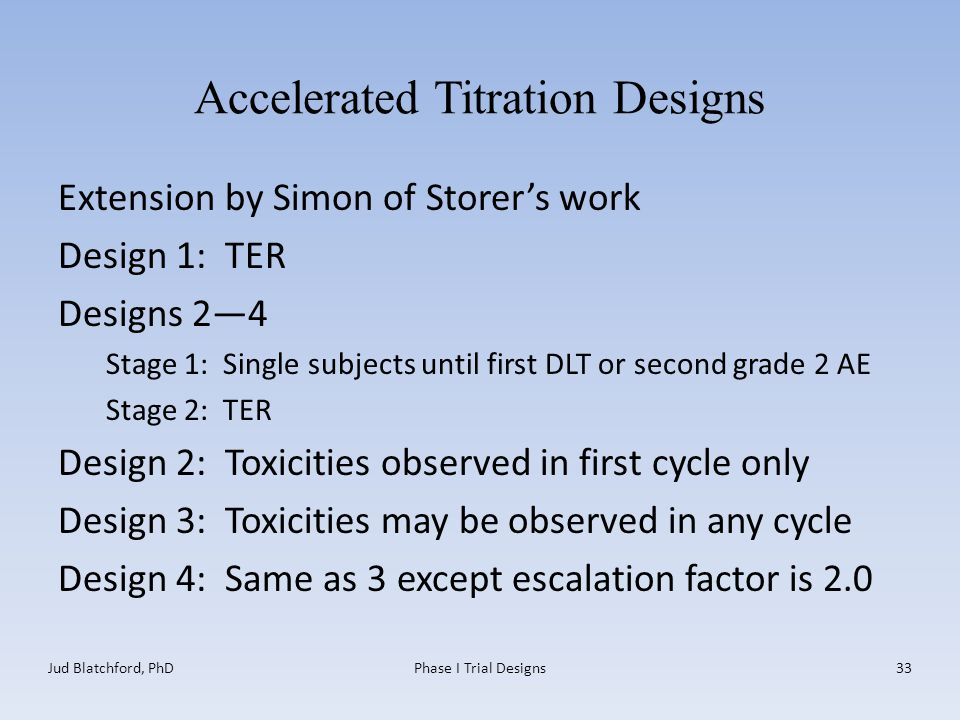 Accelerated Titration Designs Extension by Simon of Storer's work Design 1: TER Designs 2—4 Stage 1: Single subjects until first DLT or second grade 2 AE Stage 2: TER Design 2: Toxicities observed in first cycle only Design 3: Toxicities may be observed in any cycle Design 4: Same as 3 except escalation factor is 2.0 Jud Blatchford, PhDPhase I Trial Designs33