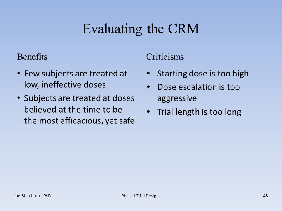 Evaluating the CRM Benefits Few subjects are treated at low, ineffective doses Subjects are treated at doses believed at the time to be the most efficacious, yet safe Criticisms Starting dose is too high Dose escalation is too aggressive Trial length is too long Jud Blatchford, PhDPhase I Trial Designs43