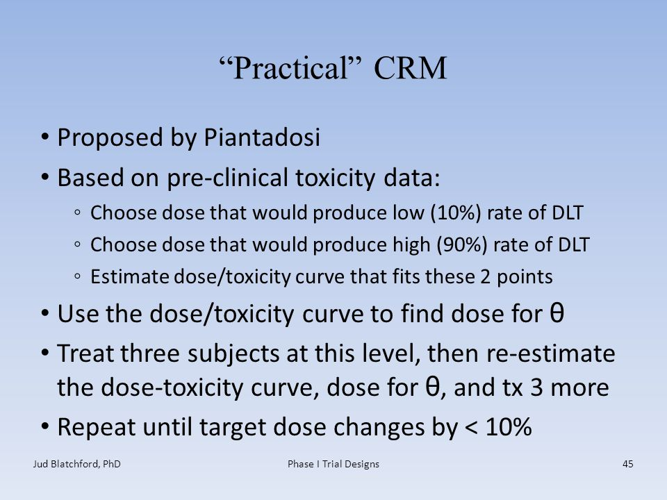 Practical CRM Proposed by Piantadosi Based on pre-clinical toxicity data: ◦Choose dose that would produce low (10%) rate of DLT ◦Choose dose that would produce high (90%) rate of DLT ◦Estimate dose/toxicity curve that fits these 2 points Use the dose/toxicity curve to find dose for θ Treat three subjects at this level, then re-estimate the dose-toxicity curve, dose for θ, and tx 3 more Repeat until target dose changes by < 10% Jud Blatchford, PhDPhase I Trial Designs45