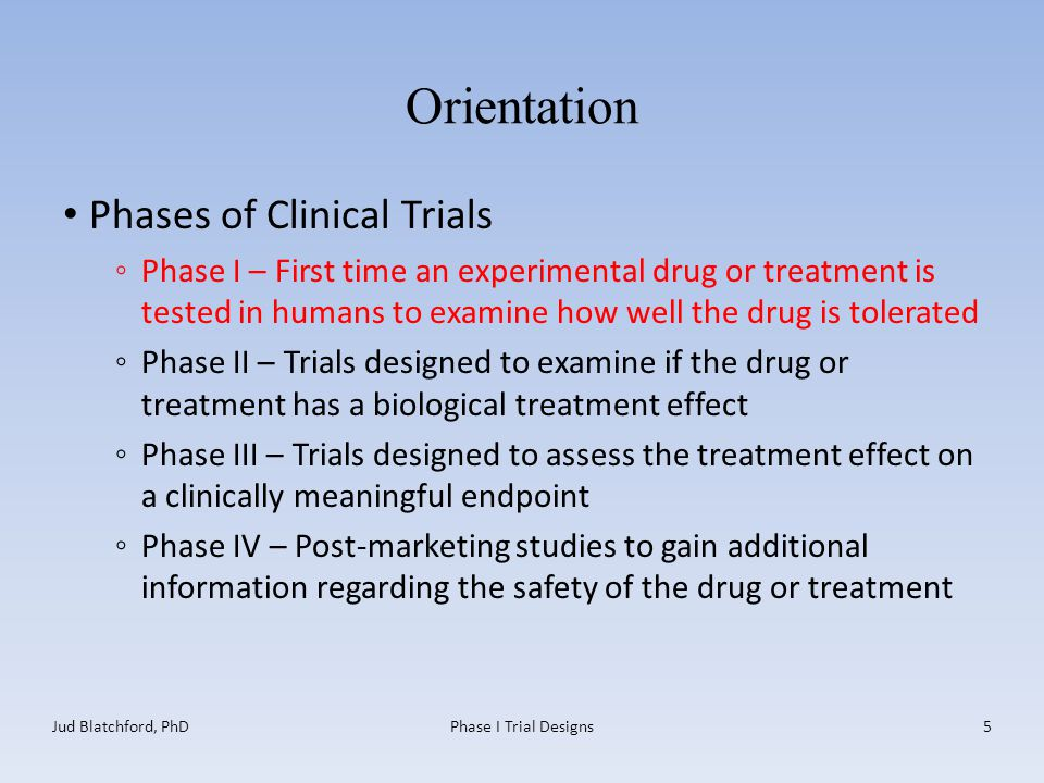 Orientation Phases of Clinical Trials ◦Phase I – First time an experimental drug or treatment is tested in humans to examine how well the drug is tolerated ◦Phase II – Trials designed to examine if the drug or treatment has a biological treatment effect ◦Phase III – Trials designed to assess the treatment effect on a clinically meaningful endpoint ◦Phase IV – Post-marketing studies to gain additional information regarding the safety of the drug or treatment Jud Blatchford, PhDPhase I Trial Designs5