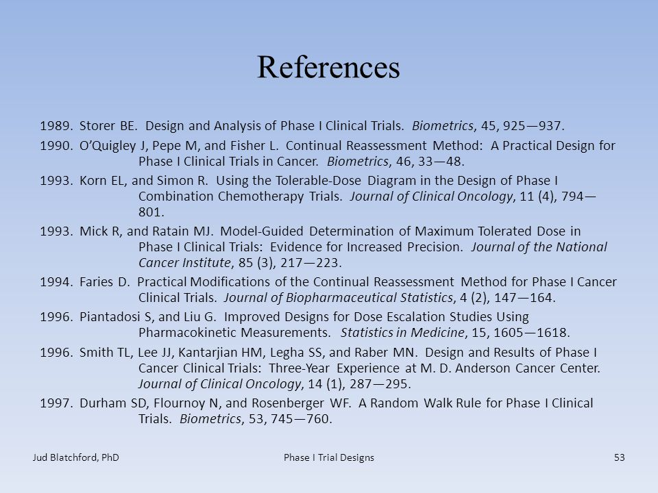 References 1989. Storer BE. Design and Analysis of Phase I Clinical Trials.