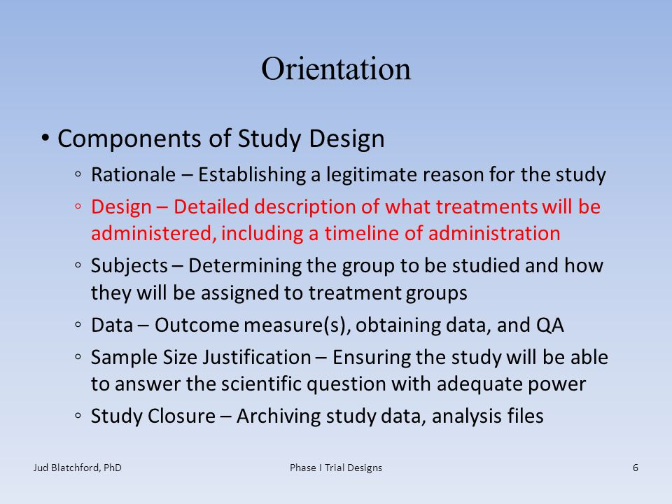 Orientation Components of Study Design ◦Rationale – Establishing a legitimate reason for the study ◦Design – Detailed description of what treatments will be administered, including a timeline of administration ◦Subjects – Determining the group to be studied and how they will be assigned to treatment groups ◦Data – Outcome measure(s), obtaining data, and QA ◦Sample Size Justification – Ensuring the study will be able to answer the scientific question with adequate power ◦Study Closure – Archiving study data, analysis files Jud Blatchford, PhDPhase I Trial Designs6