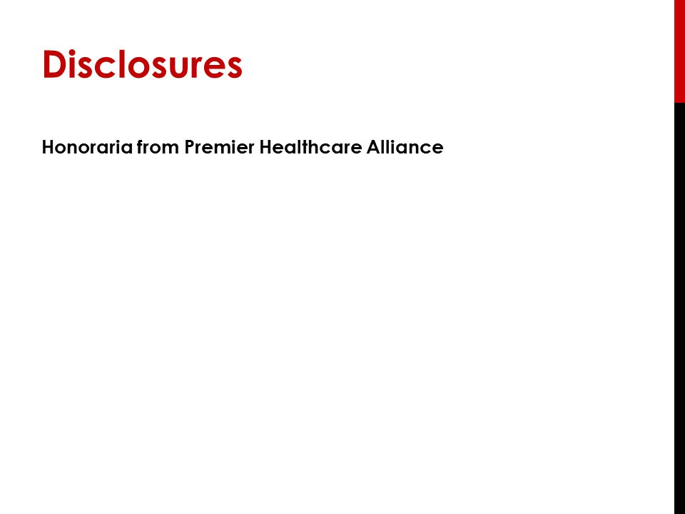 Disclosures Honoraria from Premier Healthcare Alliance