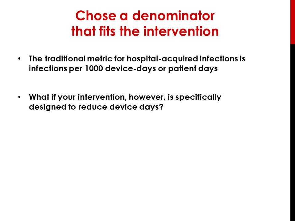 Chose a denominator that fits the intervention The traditional metric for hospital-acquired infections is infections per 1000 device-days or patient d