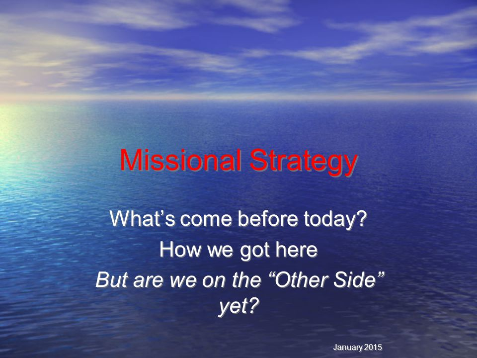 Missional Strategy What's come before today. How we got here But are we on the Other Side yet.