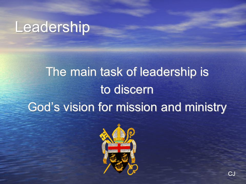 Leadership The main task of leadership is to discern God's vision for mission and ministry The main task of leadership is to discern God's vision for mission and ministry CJ