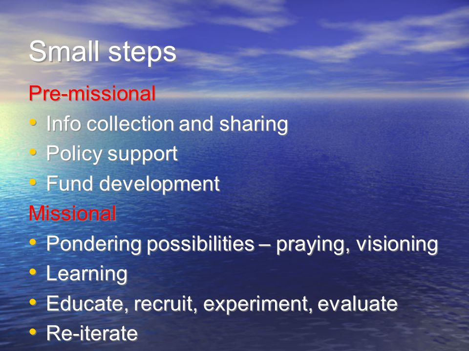 Small steps Pre-missional Info collection and sharing Policy support Fund development Missional Pondering possibilities – praying, visioning Learning Educate, recruit, experiment, evaluate Re-iterate Pre-missional Info collection and sharing Policy support Fund development Missional Pondering possibilities – praying, visioning Learning Educate, recruit, experiment, evaluate Re-iterate