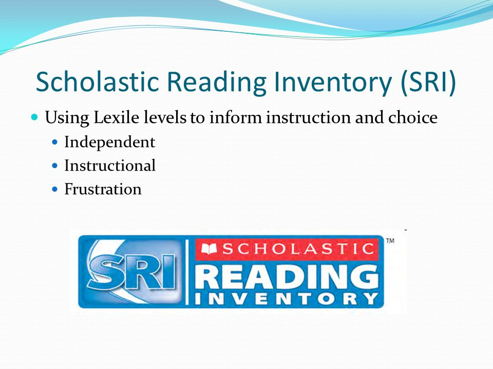 Scholastic Reading Inventory (SRI) Using Lexile levels to inform instruction and choice Independent Instructional Frustration