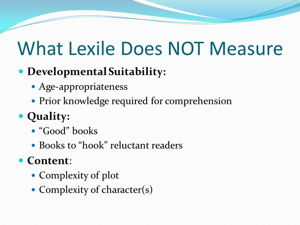 What Lexile Does NOT Measure Developmental Suitability: Age-appropriateness Prior knowledge required for comprehension Quality: Good books Books to hook reluctant readers Content: Complexity of plot Complexity of character(s)
