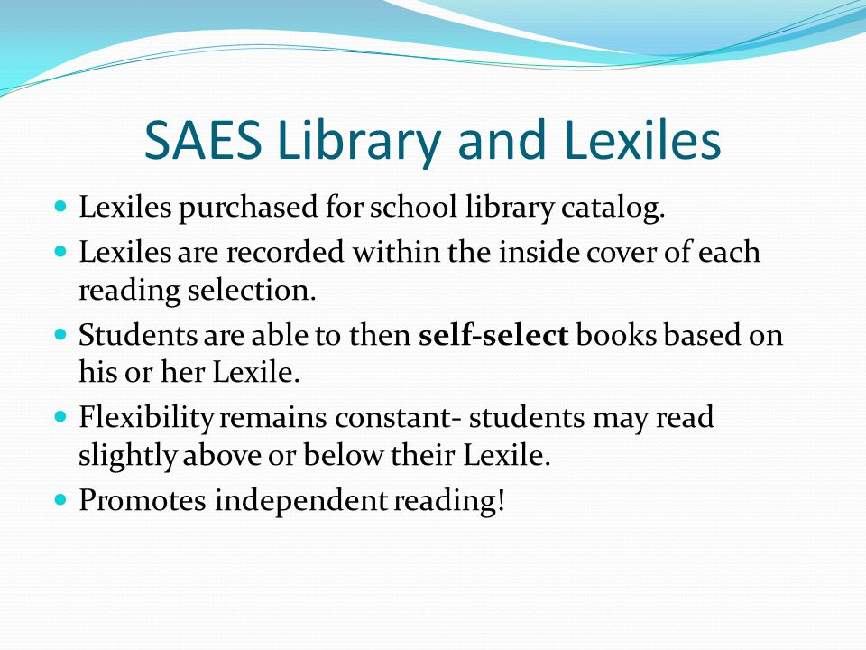 SAES Library and Lexiles Lexiles purchased for school library catalog. Lexiles are recorded within the inside cover of each reading selection. Student