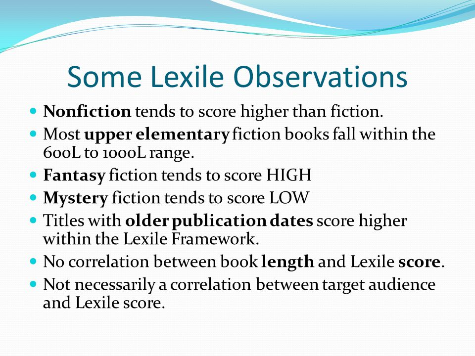 Some Lexile Observations Nonfiction tends to score higher than fiction. Most upper elementary fiction books fall within the 600L to 1000L range. Fanta