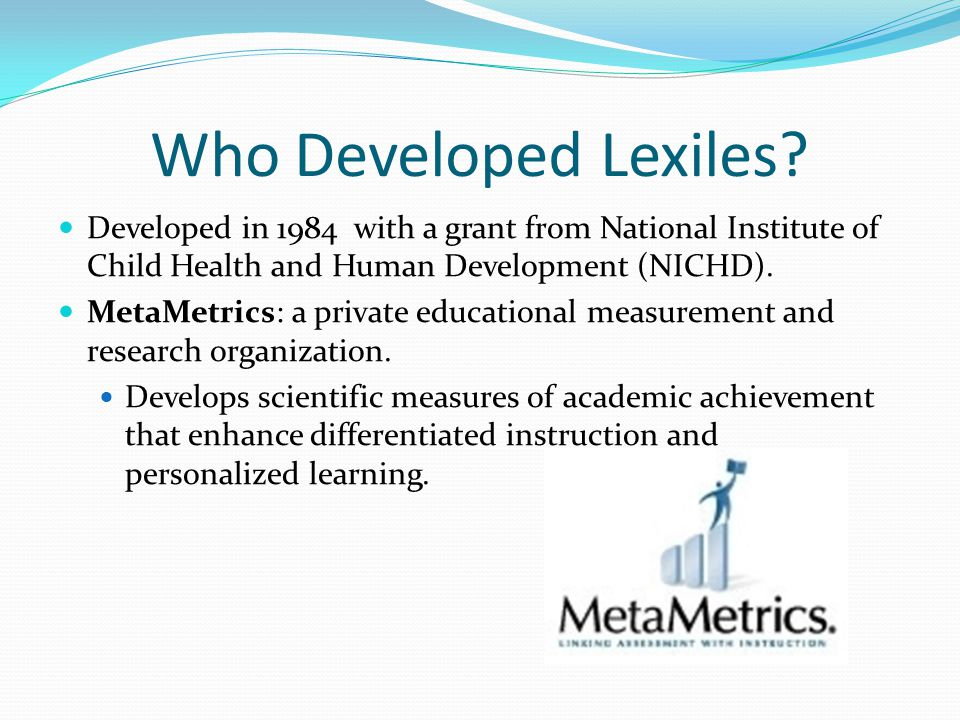 Who Developed Lexiles? Developed in 1984 with a grant from National Institute of Child Health and Human Development (NICHD). MetaMetrics: a private ed