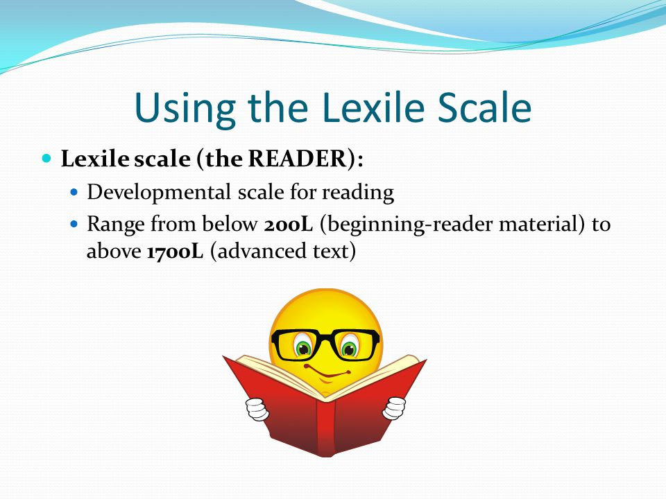 Using the Lexile Scale Lexile scale (the READER): Developmental scale for reading Range from below 200L (beginning-reader material) to above 1700L (advanced text)