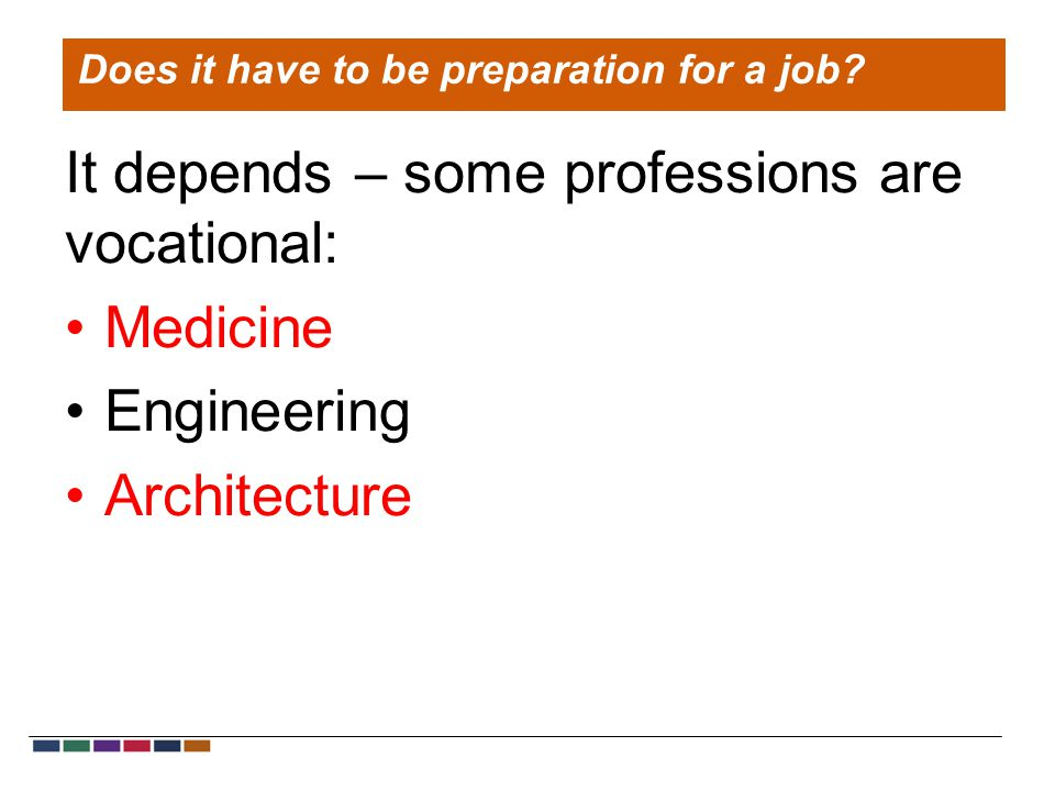 It depends – some professions are vocational: Medicine Engineering Architecture Does it have to be preparation for a job?