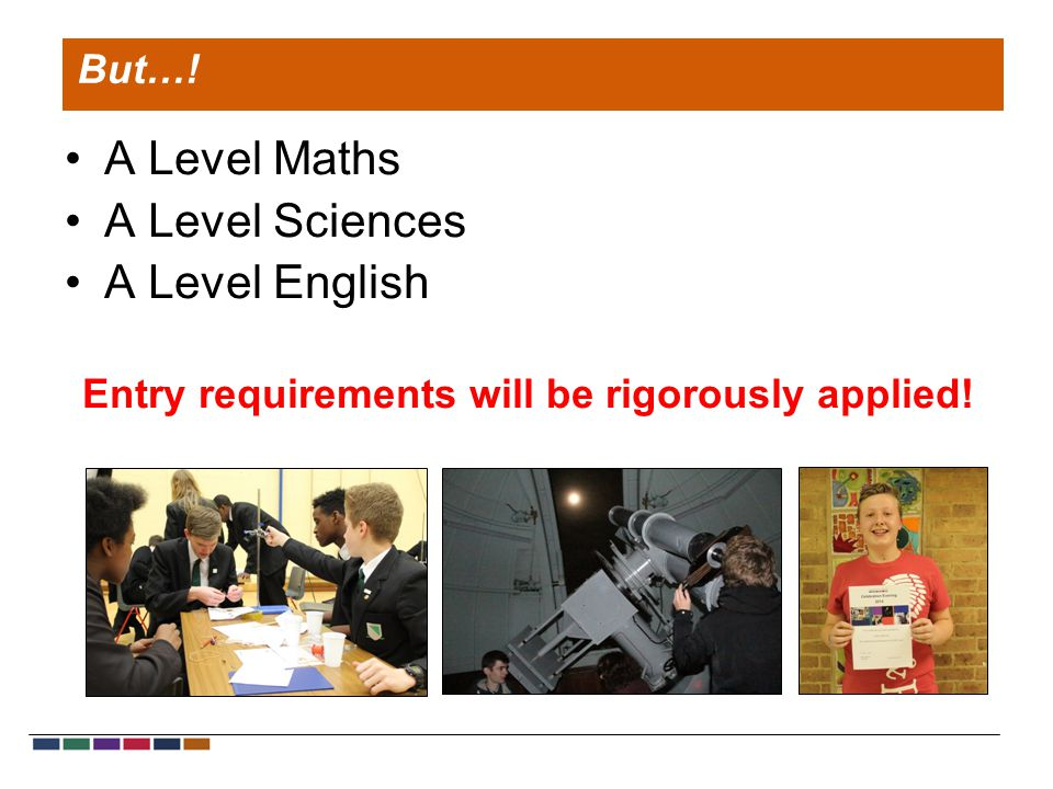 A Level Maths A Level Sciences A Level English Entry requirements will be rigorously applied! But…!