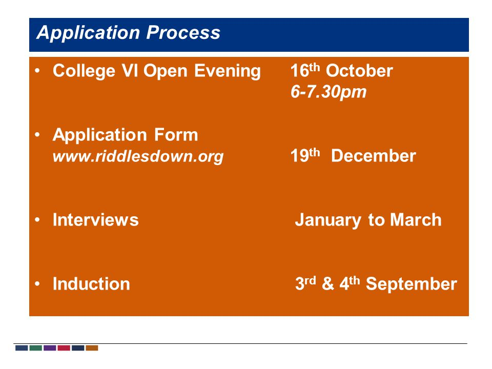 College VI Open Evening 16 th October 6-7.30pm Application Form www.riddlesdown.org 19 th December Interviews January to March Induction 3 rd & 4 th September Application Process
