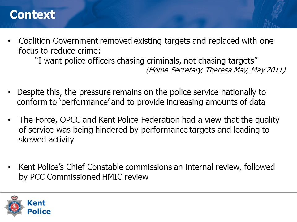Context Coalition Government removed existing targets and replaced with one focus to reduce crime: I want police officers chasing criminals, not chasing targets (Home Secretary, Theresa May, May 2011) Despite this, the pressure remains on the police service nationally to conform to 'performance' and to provide increasing amounts of data The Force, OPCC and Kent Police Federation had a view that the quality of service was being hindered by performance targets and leading to skewed activity Kent Police's Chief Constable commissions an internal review, followed by PCC Commissioned HMIC review